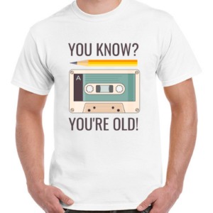 You know? You're old!
